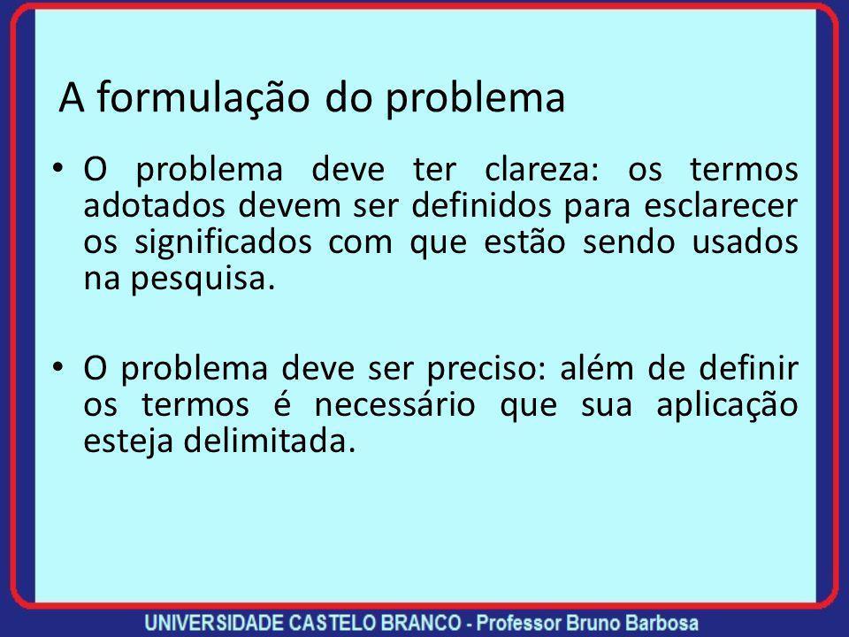 A formulação do problema Recomendações sobre a formulação do problema de pesquisa (não são rígidas mas facilitam): O problema deve ser formulado como