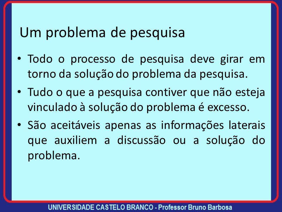 Um problema de pesquisa Todo o processo de pesquisa deve girar em torno da solução do problema da pesquisa.