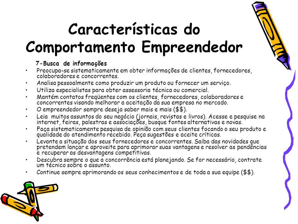 Características do Comportamento Empreendedor 7-Busca de informações Preocupa-se sistematicamente em obter informações de clientes, fornecedores, cola