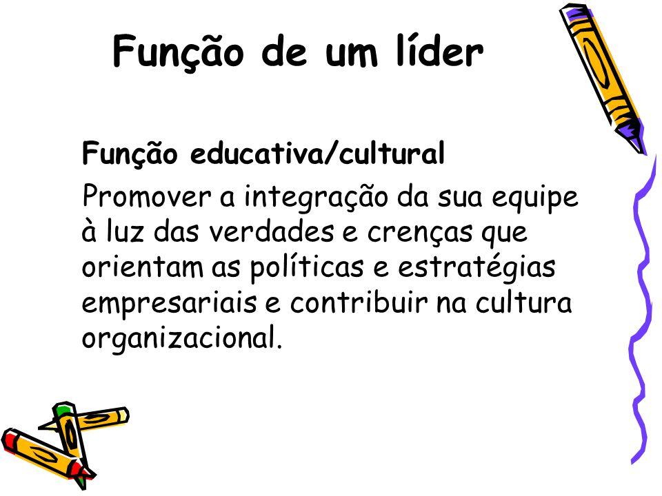Função de um líder Função educativa/cultural Promover a integração da sua equipe à luz das verdades e crenças que orientam as políticas e estratégias empresariais e contribuir na cultura organizacional.