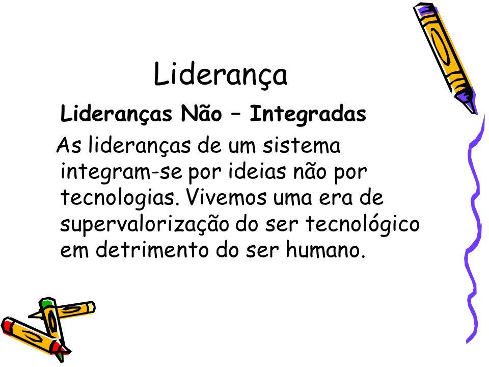 Liderança Lideranças Não – Integradas As lideranças de um sistema integram-se por ideias não por tecnologias. Vivemos uma era de supervalorização do s
