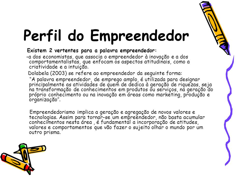 Perfil do Empreendedor O antropólogo Martins (2005) em um artigo escrito na Revista Fomento Mercantil apresenta dez dicas para ser um empreendedor: O empreendedor não tem apenas boas ideias, ele passa do pensamento à ação.