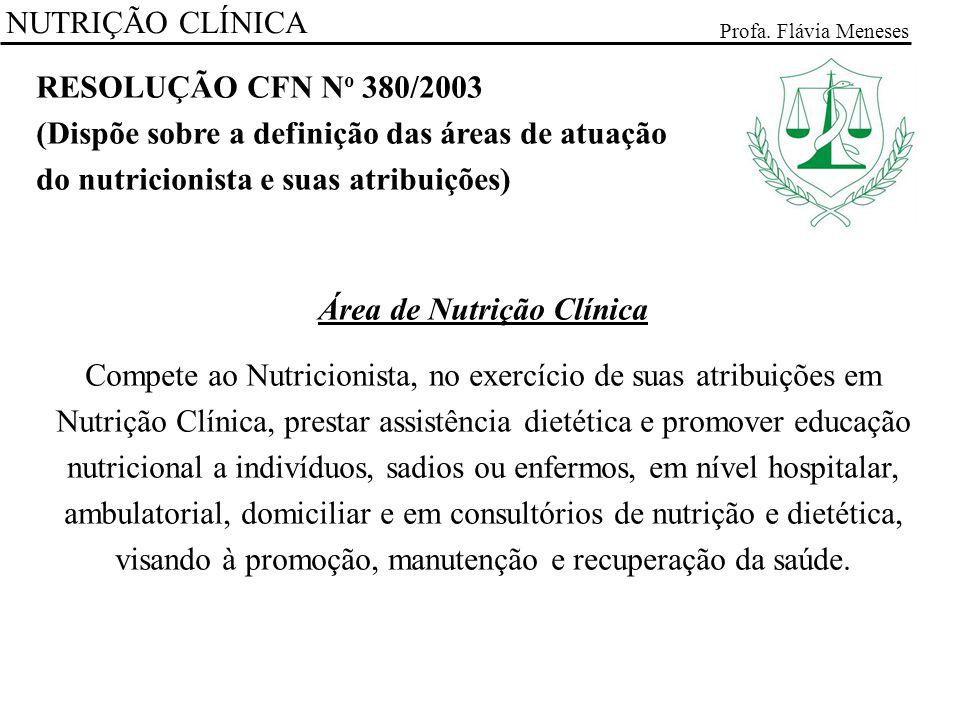 NUTRIÇÃO CLÍNICA Profa. Flávia Meneses RESOLUÇÃO CFN N o 380/2003 (Dispõe sobre a definição das áreas de atuação do nutricionista e suas atribuições)