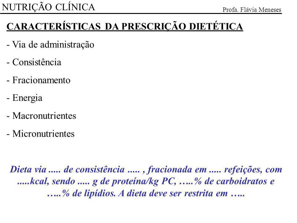 NUTRIÇÃO CLÍNICA Profa. Flávia Meneses CARACTERÍSTICAS DA PRESCRIÇÃO DIETÉTICA - Via de administração - Consistência - Fracionamento - Energia - Macro