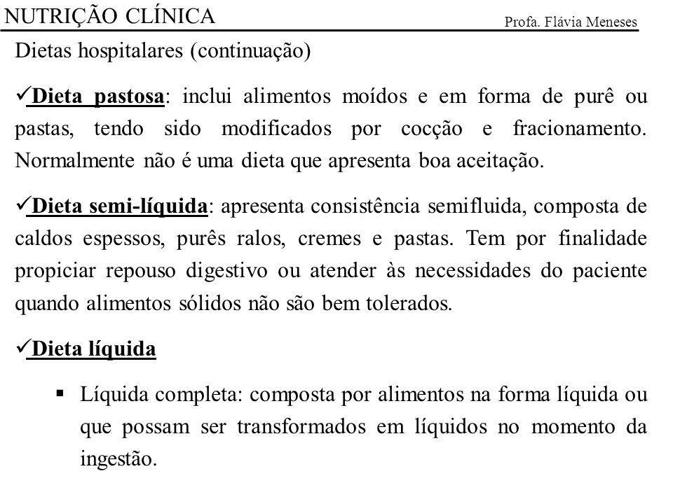NUTRIÇÃO CLÍNICA Profa. Flávia Meneses Dietas hospitalares (continuação) Dieta pastosa: inclui alimentos moídos e em forma de purê ou pastas, tendo si