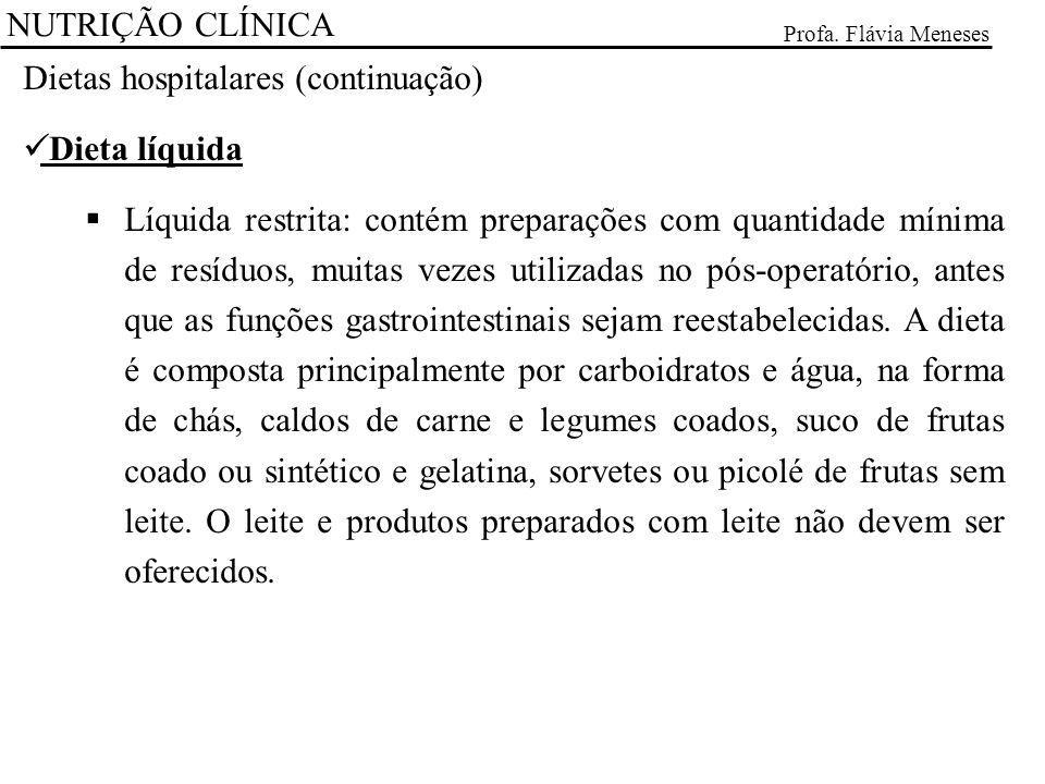 NUTRIÇÃO CLÍNICA Profa. Flávia Meneses Dietas hospitalares (continuação) Dieta líquida Líquida restrita: contém preparações com quantidade mínima de r