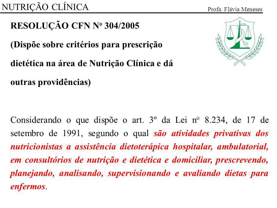 NUTRIÇÃO CLÍNICA Profa. Flávia Meneses RESOLUÇÃO CFN N o 304/2005 (Dispõe sobre critérios para prescrição dietética na área de Nutrição Clínica e dá o