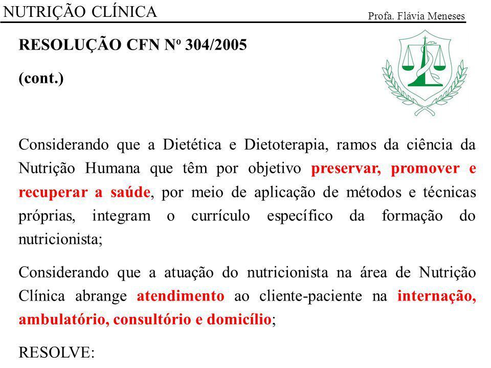 NUTRIÇÃO CLÍNICA Profa. Flávia Meneses RESOLUÇÃO CFN N o 304/2005 (cont.) Considerando que a Dietética e Dietoterapia, ramos da ciência da Nutrição Hu