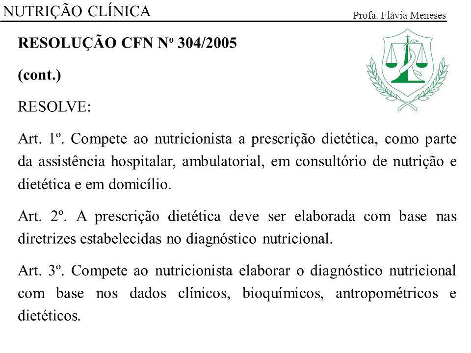 NUTRIÇÃO CLÍNICA Profa. Flávia Meneses RESOLUÇÃO CFN N o 304/2005 (cont.) RESOLVE: Art. 1º. Compete ao nutricionista a prescrição dietética, como part