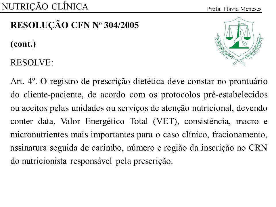 NUTRIÇÃO CLÍNICA Profa. Flávia Meneses RESOLUÇÃO CFN N o 304/2005 (cont.) RESOLVE: Art. 4º. O registro de prescrição dietética deve constar no prontuá
