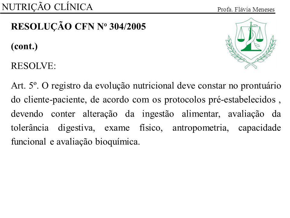 NUTRIÇÃO CLÍNICA Profa. Flávia Meneses RESOLUÇÃO CFN N o 304/2005 (cont.) RESOLVE: Art. 5º. O registro da evolução nutricional deve constar no prontuá