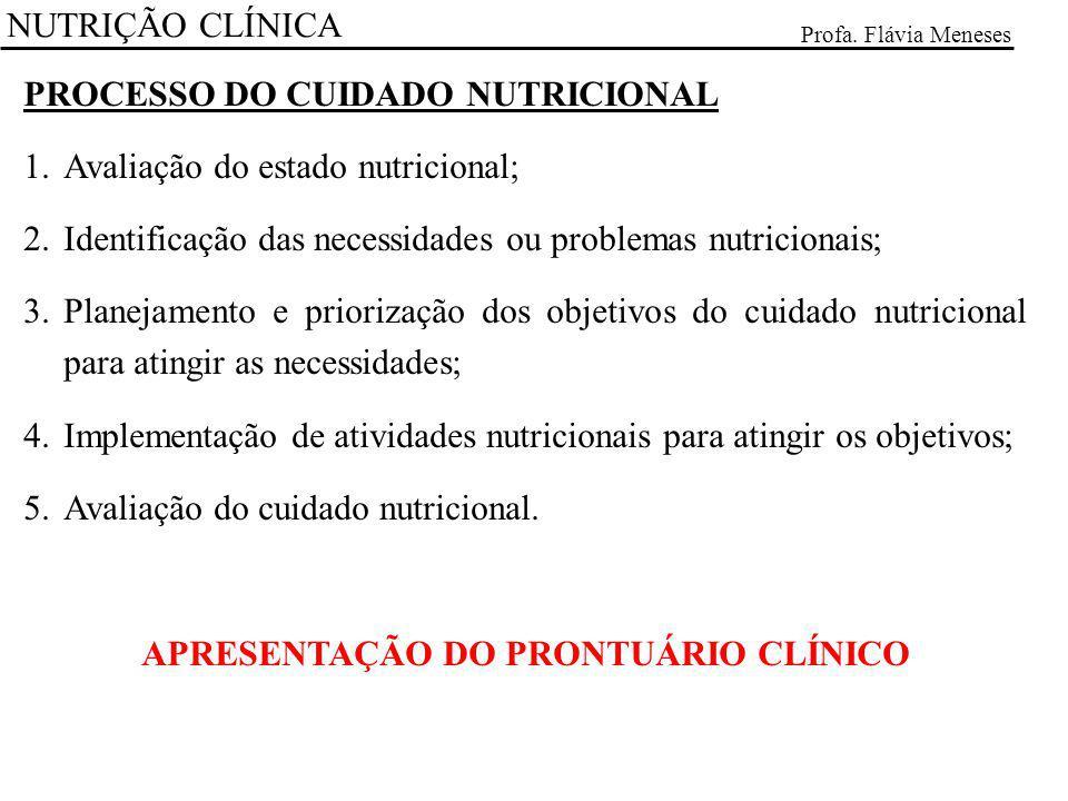 NUTRIÇÃO CLÍNICA Profa. Flávia Meneses PROCESSO DO CUIDADO NUTRICIONAL 1.Avaliação do estado nutricional; 2.Identificação das necessidades ou problema
