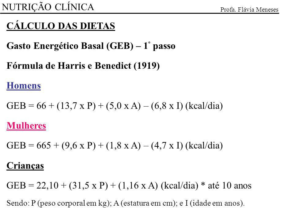 NUTRIÇÃO CLÍNICA Profa. Flávia Meneses CÁLCULO DAS DIETAS Gasto Energético Basal (GEB) – 1 º passo Fórmula de Harris e Benedict (1919) Homens GEB = 66