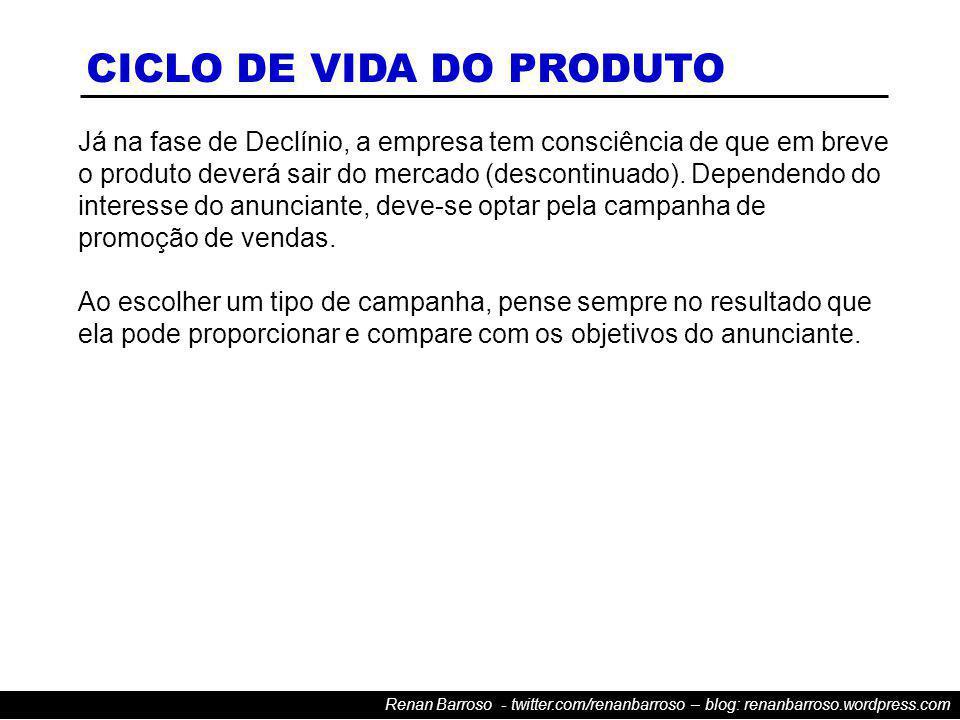 Renan Barroso - twitter.com/renanbarroso – blog: renanbarroso.wordpress.com Já na fase de Declínio, a empresa tem consciência de que em breve o produto deverá sair do mercado (descontinuado).