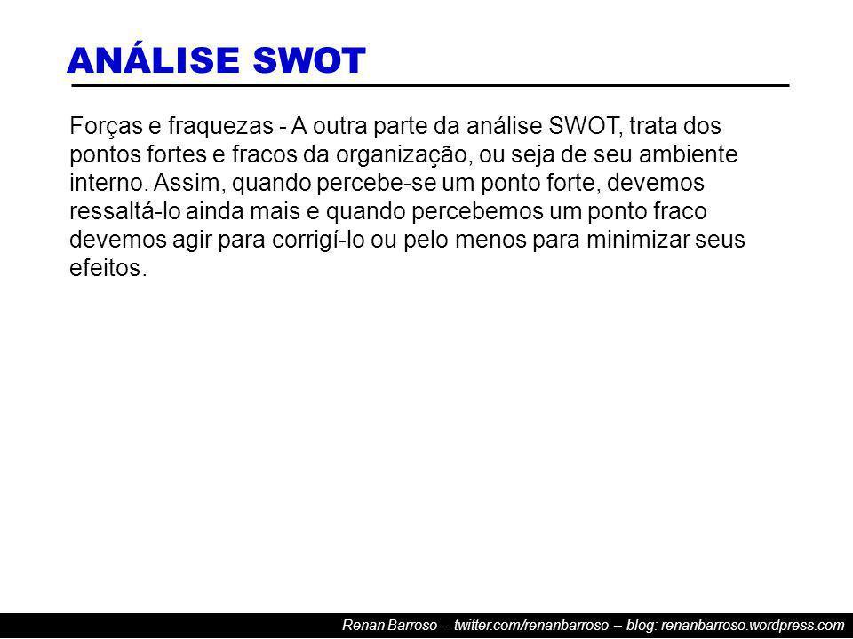 Renan Barroso - twitter.com/renanbarroso – blog: renanbarroso.wordpress.com Forças e fraquezas - A outra parte da análise SWOT, trata dos pontos fortes e fracos da organização, ou seja de seu ambiente interno.