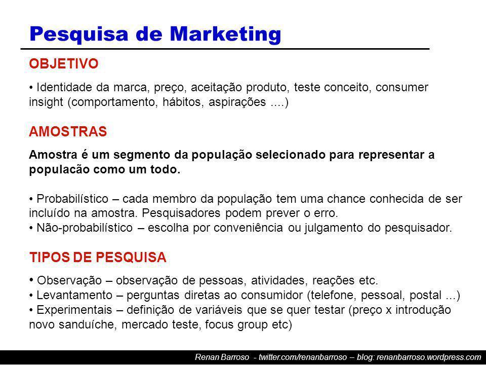 Renan Barroso - twitter.com/renanbarroso – blog: renanbarroso.wordpress.com Pesquisa de Marketing OBJETIVO Identidade da marca, preço, aceitação produto, teste conceito, consumer insight (comportamento, hábitos, aspirações....) AMOSTRAS Amostra é um segmento da população selecionado para representar a populacão como um todo.