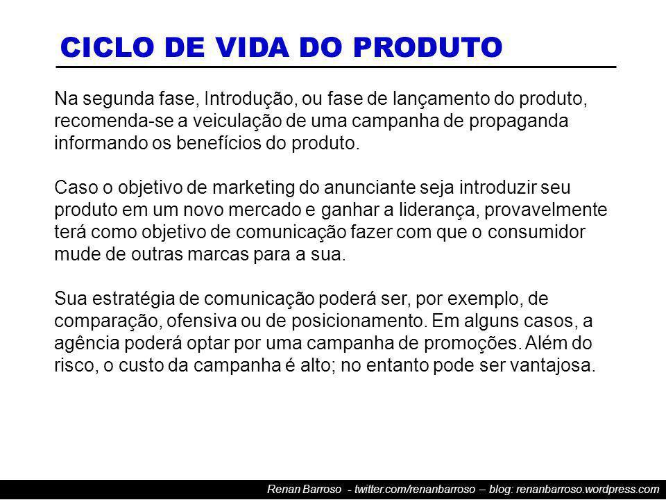 Renan Barroso - twitter.com/renanbarroso – blog: renanbarroso.wordpress.com Na segunda fase, Introdução, ou fase de lançamento do produto, recomenda-se a veiculação de uma campanha de propaganda informando os benefícios do produto.
