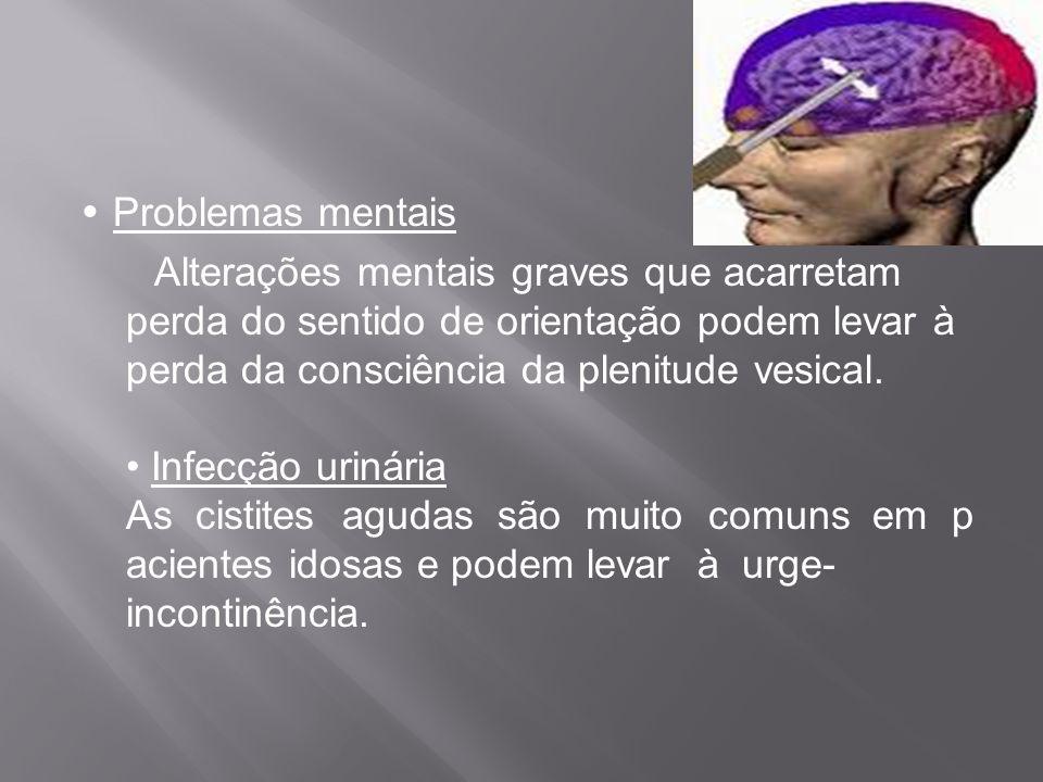 Problemas mentais Alterações mentais graves que acarretam perda do sentido de orientação podem levar à perda da consciência da plenitude vesical. Infe
