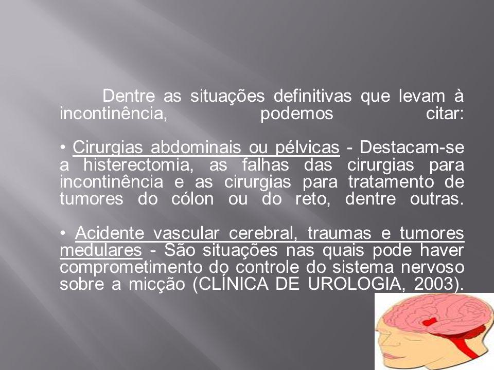 Dentre as situações definitivas que levam à incontinência, podemos citar: Cirurgias abdominais ou pélvicas - Destacam-se a histerectomia, as falhas da