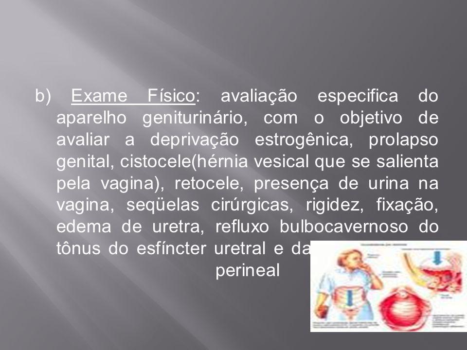b) Exame Físico: avaliação especifica do aparelho geniturinário, com o objetivo de avaliar a deprivação estrogênica, prolapso genital, cistocele(hérni