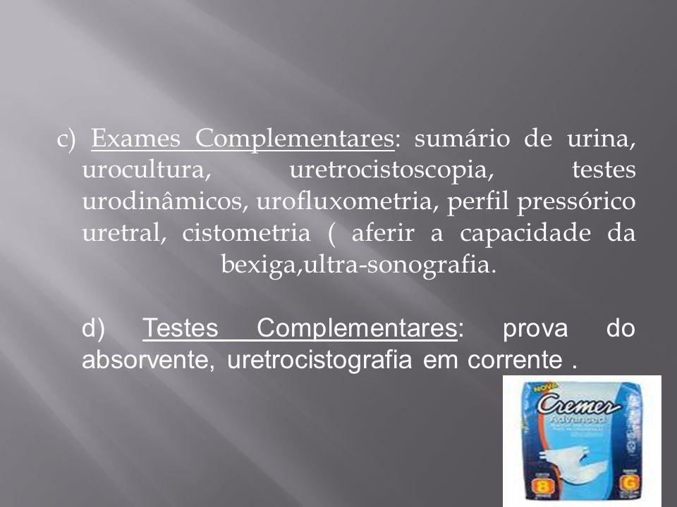 c) Exames Complementares: sumário de urina, urocultura, uretrocistoscopia, testes urodinâmicos, urofluxometria, perfil pressórico uretral, cistometria