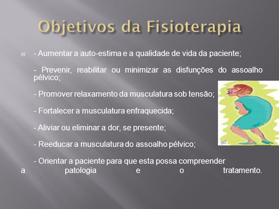 - Aumentar a auto-estima e a qualidade de vida da paciente; - Prevenir, reabilitar ou minimizar as disfunções do assoalho pélvico; - Promover relaxame