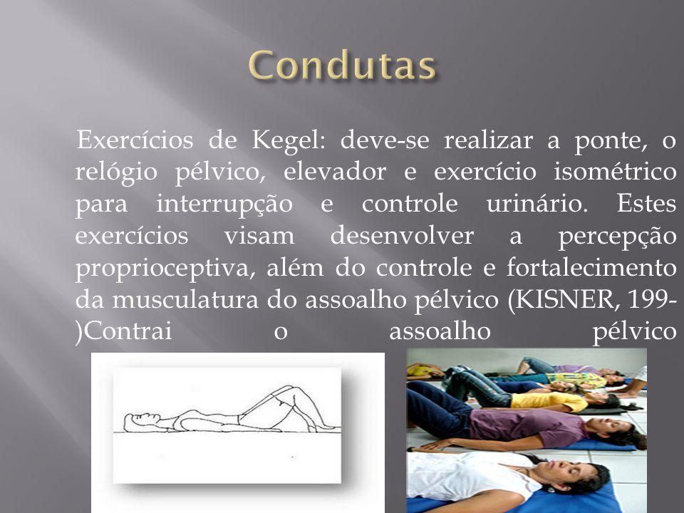 Exercícios de Kegel: deve-se realizar a ponte, o relógio pélvico, elevador e exercício isométrico para interrupção e controle urinário. Estes exercíci