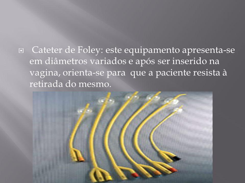 Cateter de Foley: este equipamento apresenta-se em diâmetros variados e após ser inserido na vagina, orienta-se para que a paciente resista à retirada