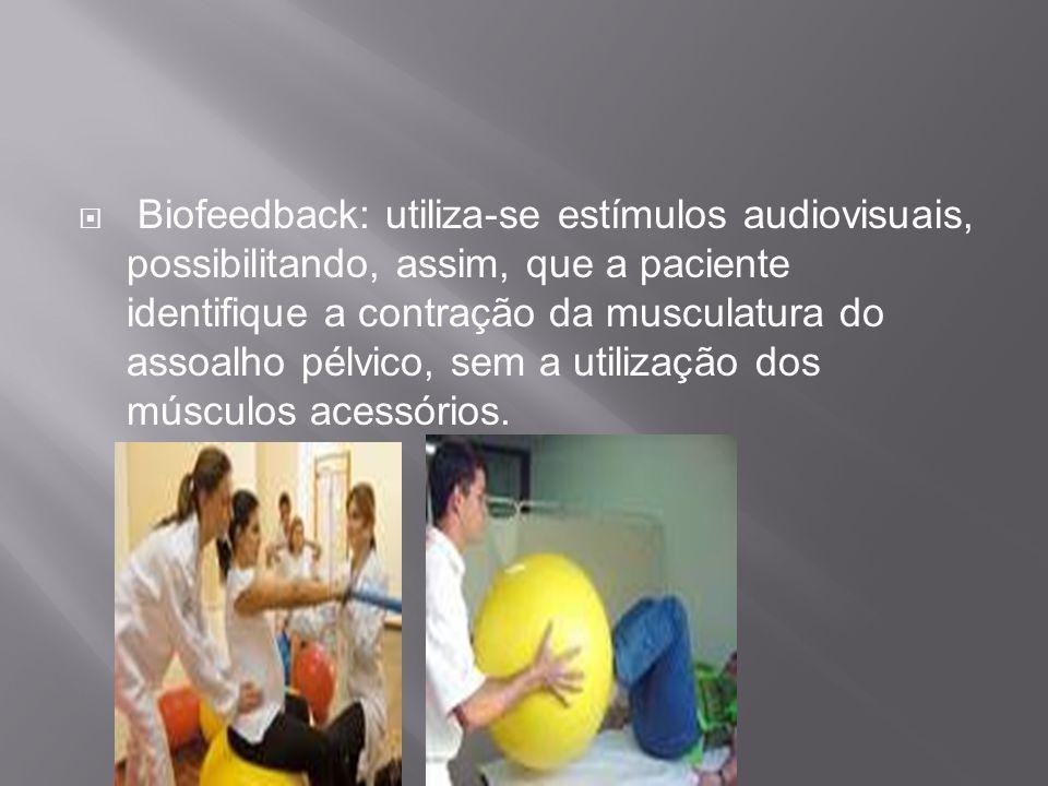 Biofeedback: utiliza-se estímulos audiovisuais, possibilitando, assim, que a paciente identifique a contração da musculatura do assoalho pélvico, sem