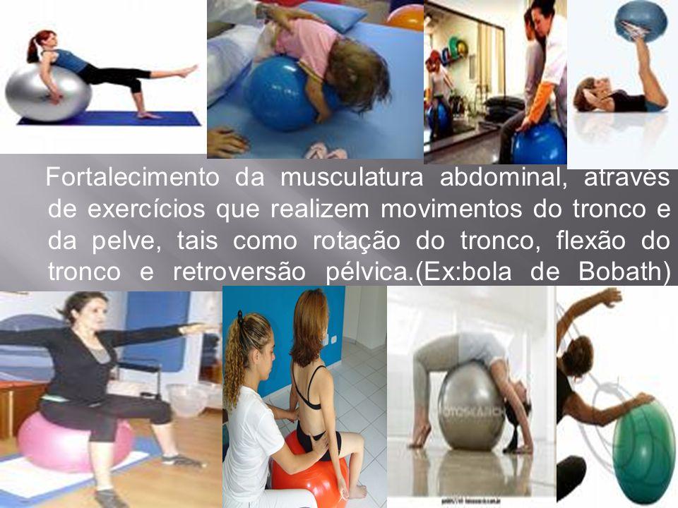 Fortalecimento da musculatura abdominal, através de exercícios que realizem movimentos do tronco e da pelve, tais como rotação do tronco, flexão do tr