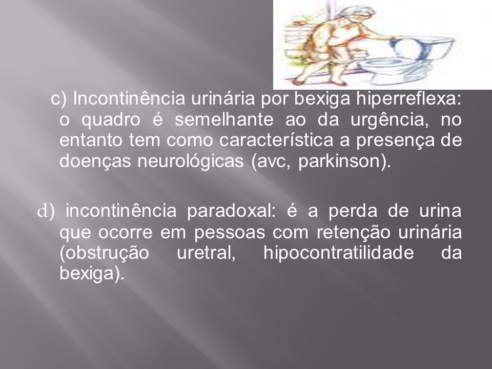 c) Incontinência urinária por bexiga hiperreflexa: o quadro é semelhante ao da urgência, no entanto tem como característica a presença de doenças neur