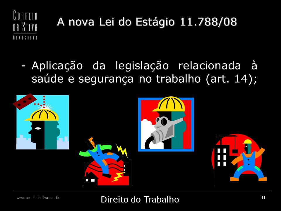 www.correiadasilva.com.br Marketing Jurídico Direito do Trabalho 11 A nova Lei do Estágio 11.788/08 -Aplicação da legislação relacionada à saúde e segurança no trabalho (art.