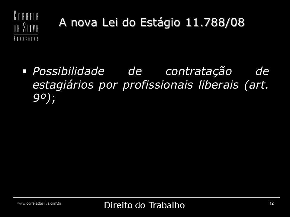 www.correiadasilva.com.br Marketing Jurídico Direito do Trabalho 12 A nova Lei do Estágio 11.788/08 Possibilidade de contratação de estagiários por profissionais liberais (art.