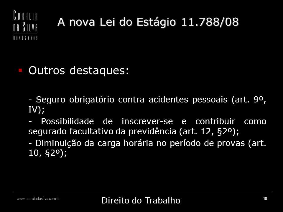 www.correiadasilva.com.br Marketing Jurídico Direito do Trabalho 18 A nova Lei do Estágio 11.788/08 Outros destaques: - Seguro obrigatório contra acidentes pessoais (art.