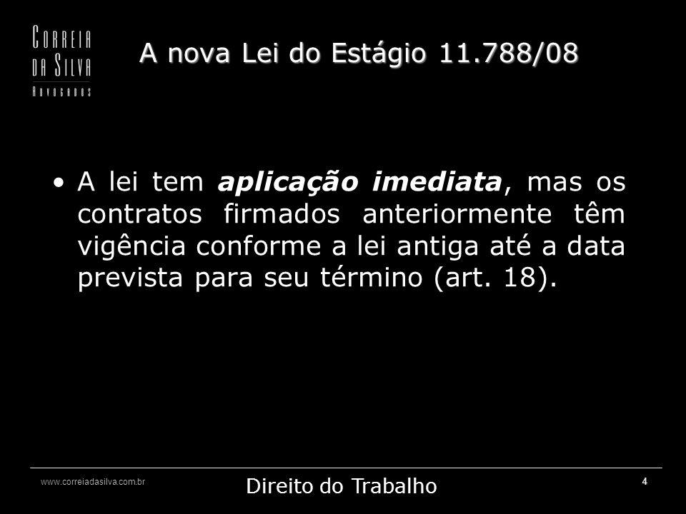 www.correiadasilva.com.br Marketing Jurídico Direito do Trabalho 4 A nova Lei do Estágio 11.788/08 A lei tem aplicação imediata, mas os contratos firmados anteriormente têm vigência conforme a lei antiga até a data prevista para seu término (art.