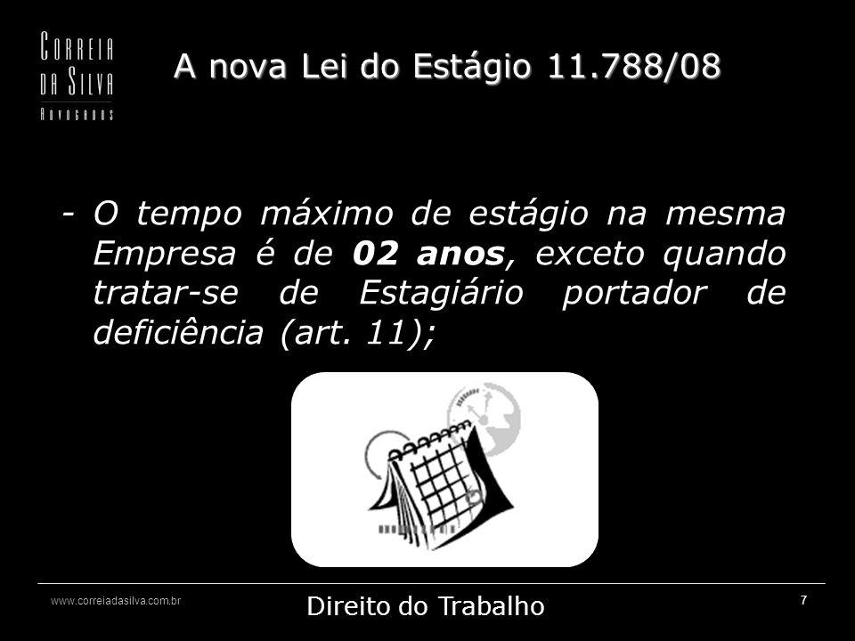 www.correiadasilva.com.br Marketing Jurídico Direito do Trabalho 7 A nova Lei do Estágio 11.788/08 - O tempo máximo de estágio na mesma Empresa é de 02 anos, exceto quando tratar-se de Estagiário portador de deficiência (art.