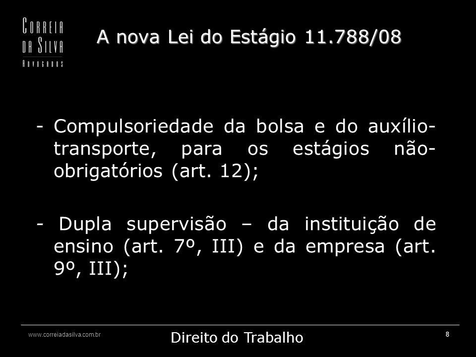 www.correiadasilva.com.br Marketing Jurídico Direito do Trabalho 8 A nova Lei do Estágio 11.788/08 -Compulsoriedade da bolsa e do auxílio- transporte, para os estágios não- obrigatórios (art.