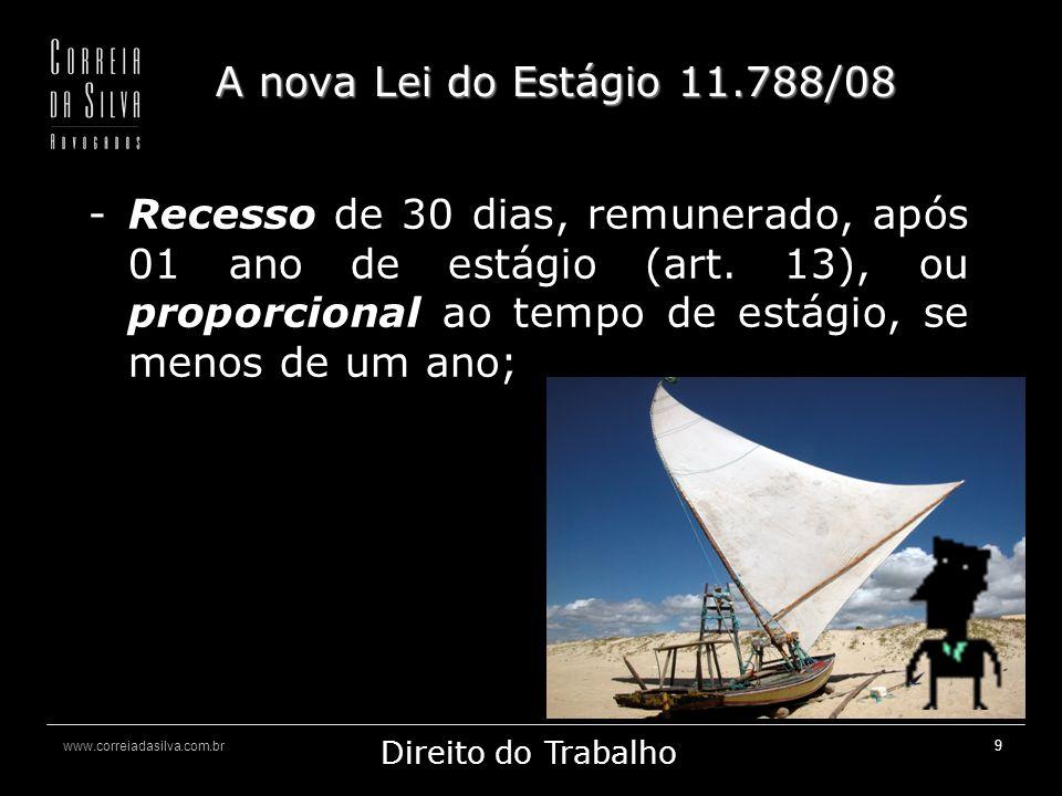 www.correiadasilva.com.br Marketing Jurídico Direito do Trabalho 10 A nova Lei do Estágio 11.788/08 o estagiário pode receber os mesmos benefícios concedidos a empregados, sem que isso implique vínculo empregatício (art.