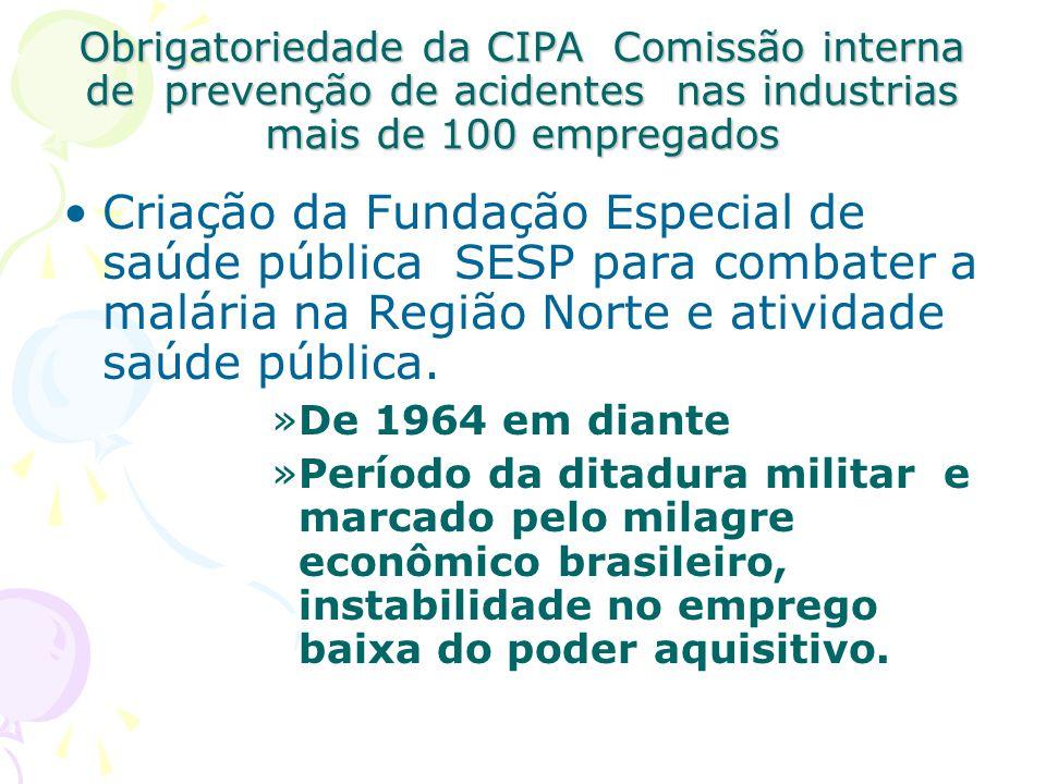 Obrigatoriedade da CIPA Comissão interna de prevenção de acidentes nas industrias mais de 100 empregados Criação da Fundação Especial de saúde pública
