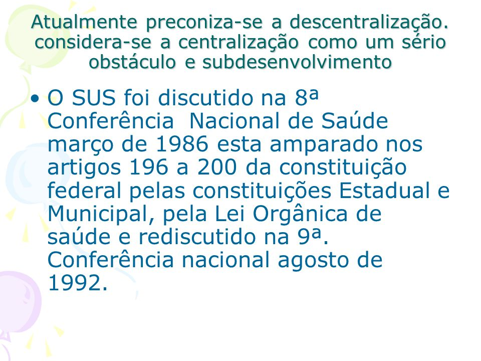 Atualmente preconiza-se a descentralização. considera-se a centralização como um sério obstáculo e subdesenvolvimento O SUS foi discutido na 8ª Confer