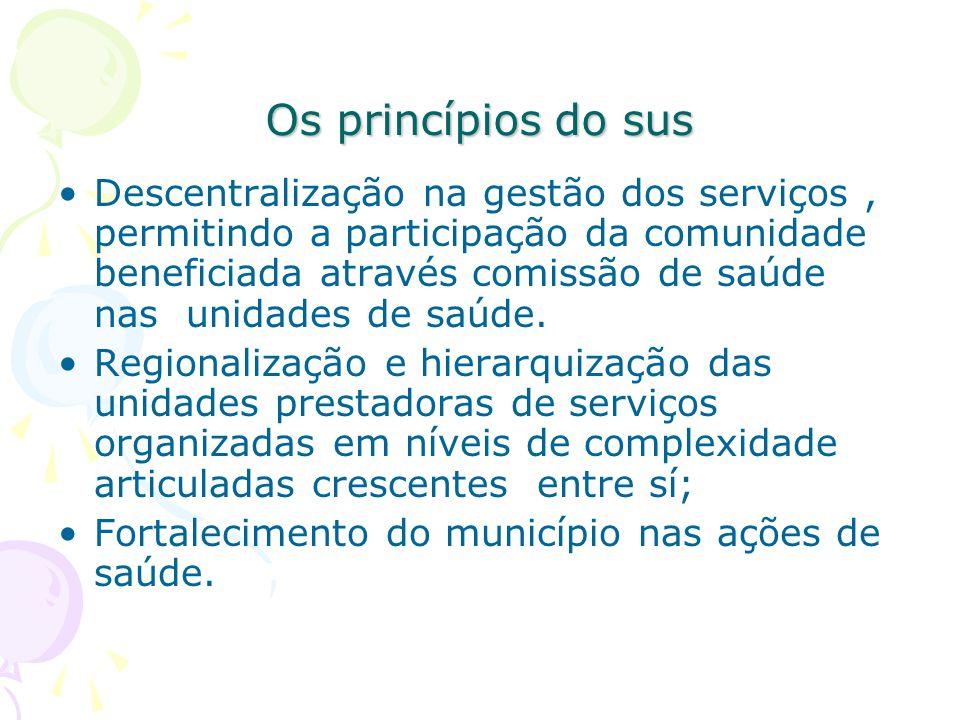 Os princípios do sus Descentralização na gestão dos serviços, permitindo a participação da comunidade beneficiada através comissão de saúde nas unidad