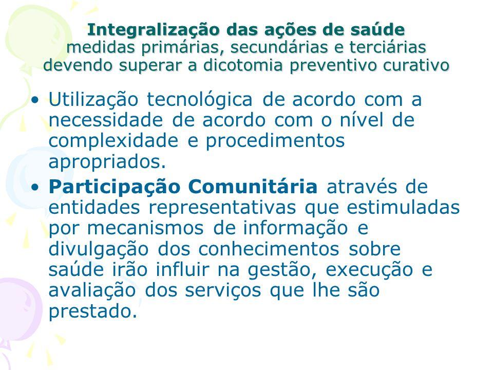 Integralização das ações de saúde medidas primárias, secundárias e terciárias devendo superar a dicotomia preventivo curativo Utilização tecnológica d