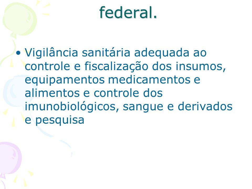 federal. federal. Vigilância sanitária adequada ao controle e fiscalização dos insumos, equipamentos medicamentos e alimentos e controle dos imunobiol