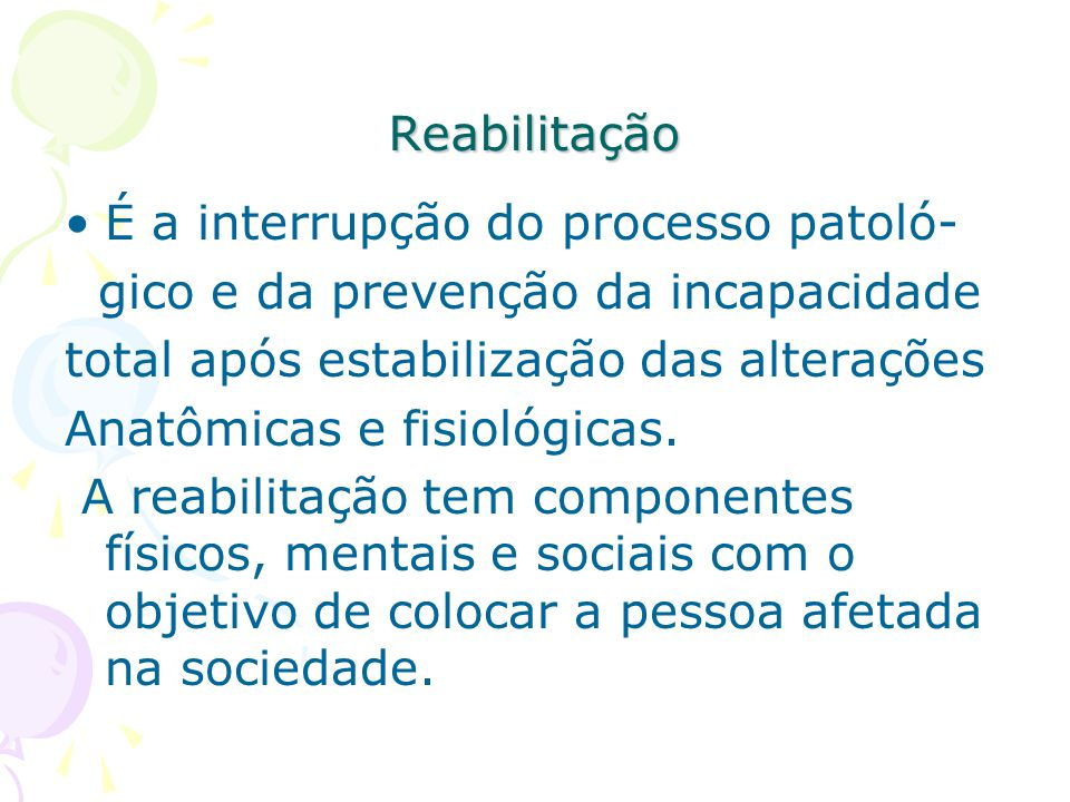Reabilitação É a interrupção do processo patoló- gico e da prevenção da incapacidade total após estabilização das alterações Anatômicas e fisiológicas