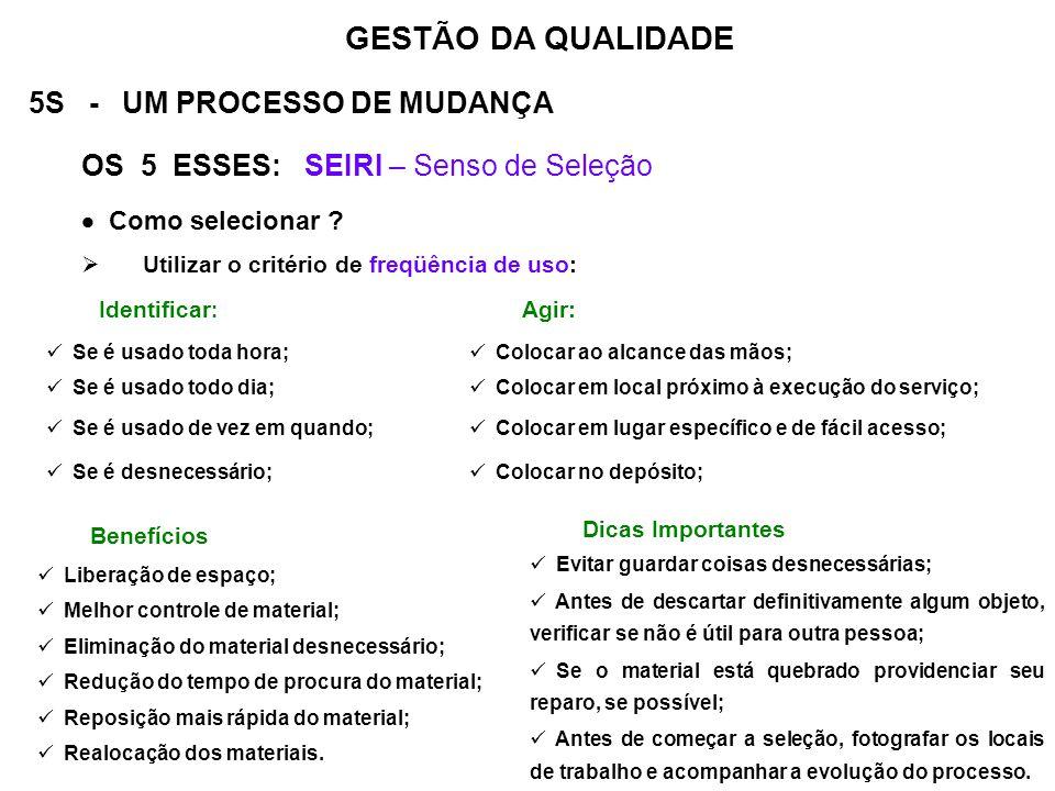 5S - UM PROCESSO DE MUDANÇA OS 5 ESSES: SEIRI – Senso de Seleção Como selecionar ? Utilizar o critério de freqüência de uso: GESTÃO DA QUALIDADE Benef