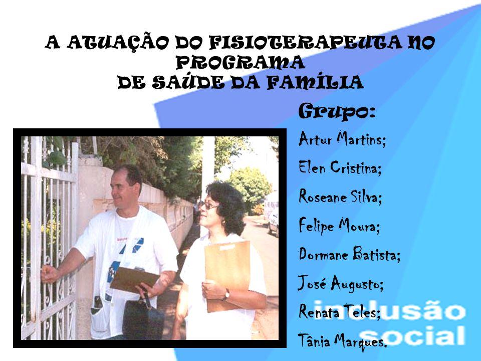 A ATUAÇÃO DO FISIOTERAPEUTA NO PROGRAMA DE SAÚDE DA FAMÍLIA Grupo: Artur Martins; Elen Cristina; Roseane Silva; Felipe Moura; Dormane Batista; José Au