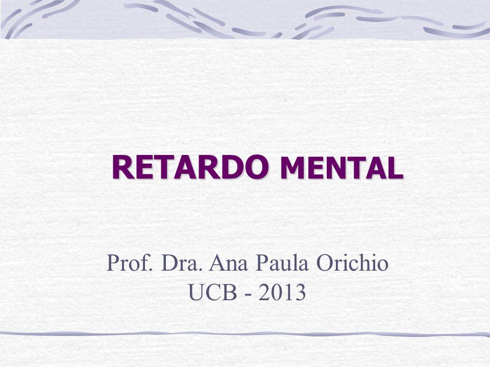 RETARDO MENTAL Prof. Dra. Ana Paula Orichio UCB - 2013