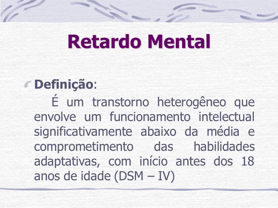 Retardo Mental É uma condição de desenvolvimento interrompido ou incompleto da mente, a qual é especialmente caracterizada por comprometimento de habilidades manifestadas durante o período de desenvolvimento, as quais contribuem para o nível global de inteligência, isto é, aptidões cognitivas, de linguagem, motoras e sociais (CID – 10)