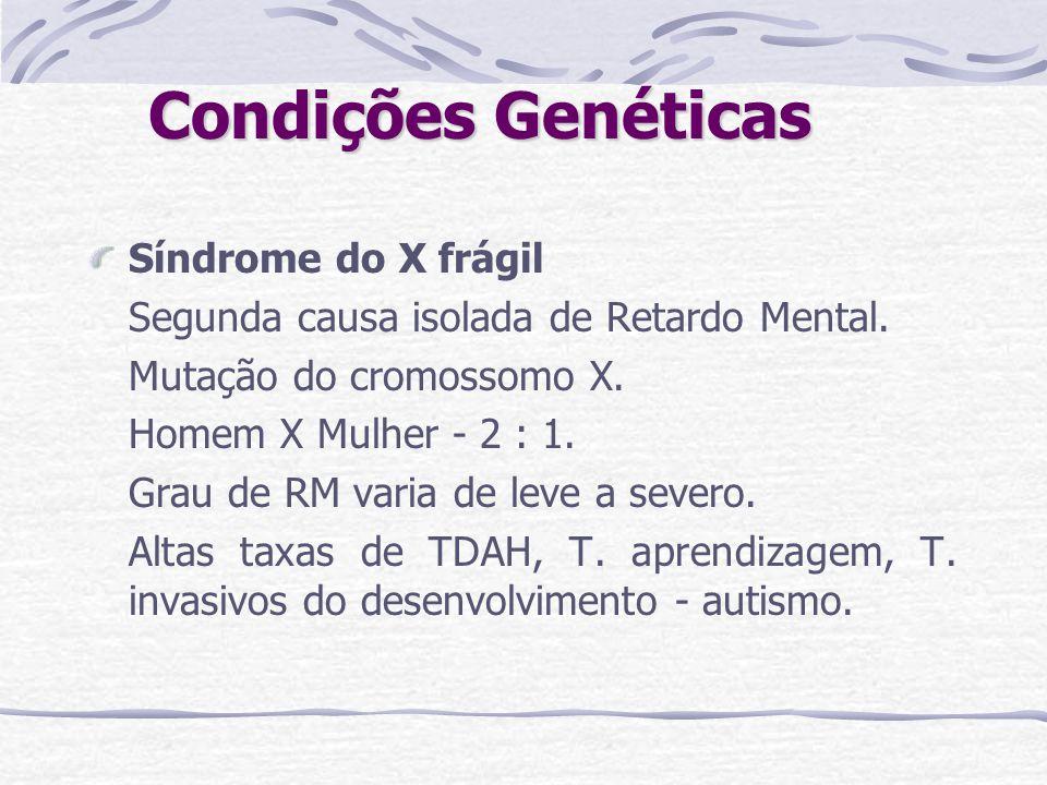 Condições Genéticas Síndrome do X frágil Segunda causa isolada de Retardo Mental. Mutação do cromossomo X. Homem X Mulher - 2 : 1. Grau de RM varia de