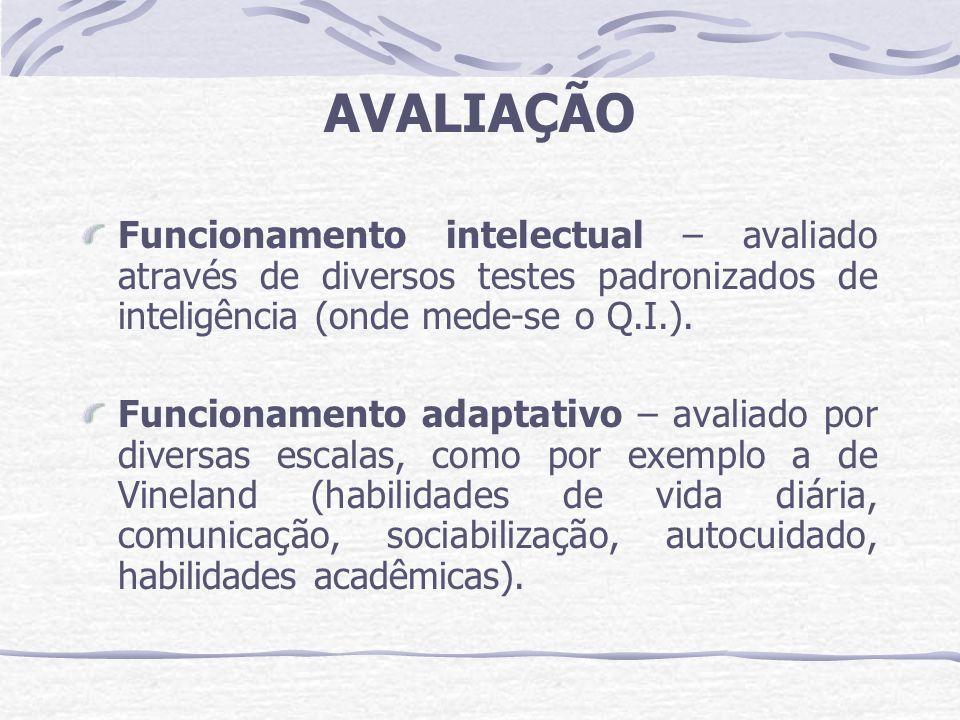 AVALIAÇÃO Funcionamento intelectual – avaliado através de diversos testes padronizados de inteligência (onde mede-se o Q.I.). Funcionamento adaptativo